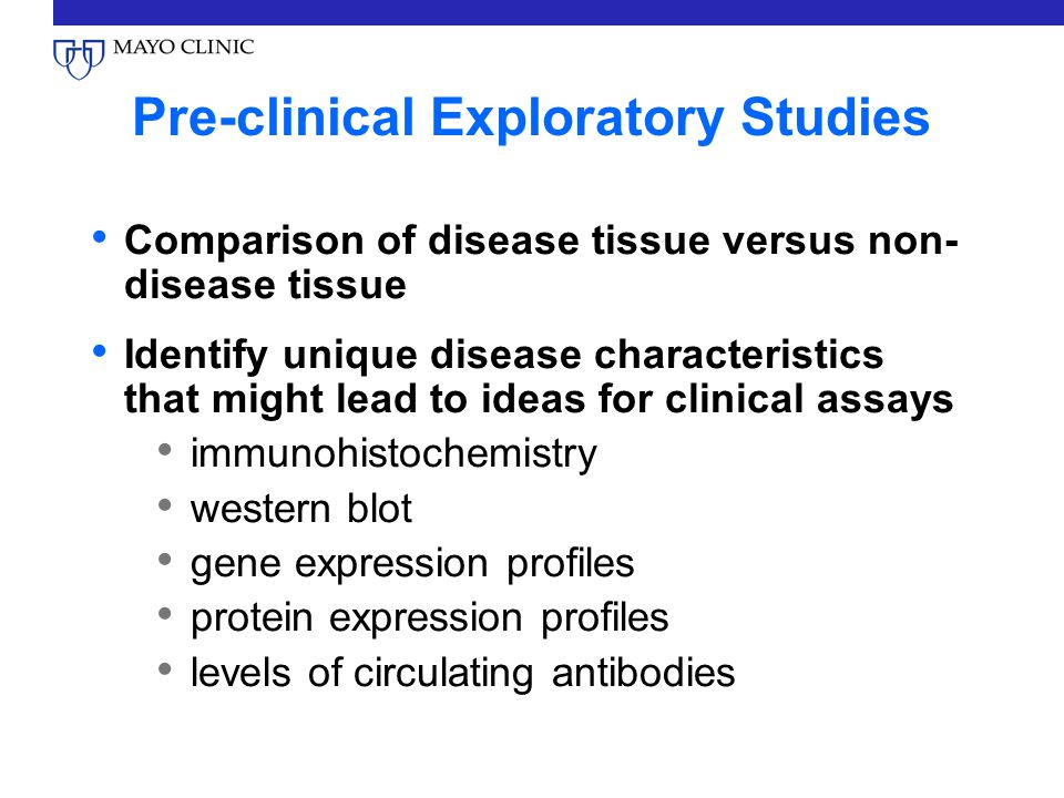 Pre-clinical Exploratory Studies Comparison of disease tissue versus non- disease tissue Identify unique disease characteristics that might lead to ideas for clinical assays immunohistochemistry western blot gene expression profiles protein expression profiles levels of circulating antibodies