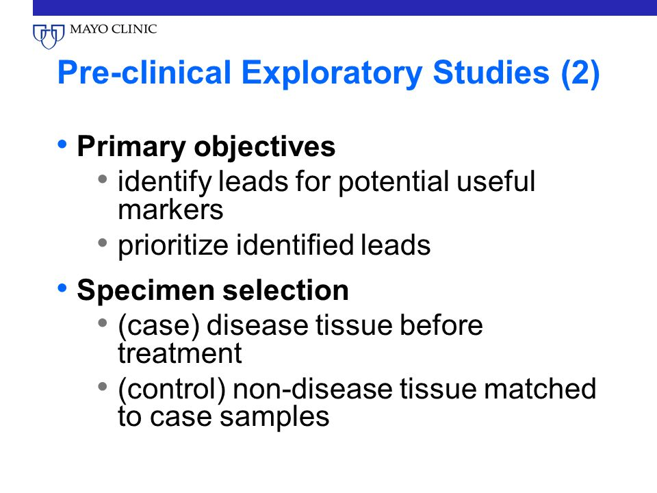 Pre-clinical Exploratory Studies (2) Primary objectives identify leads for potential useful markers prioritize identified leads Specimen selection (case) disease tissue before treatment (control) non-disease tissue matched to case samples