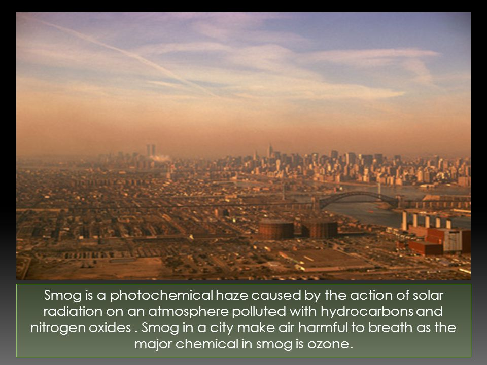 Smog is a photochemical haze caused by the action of solar radiation on an atmosphere polluted with hydrocarbons and nitrogen oxides.