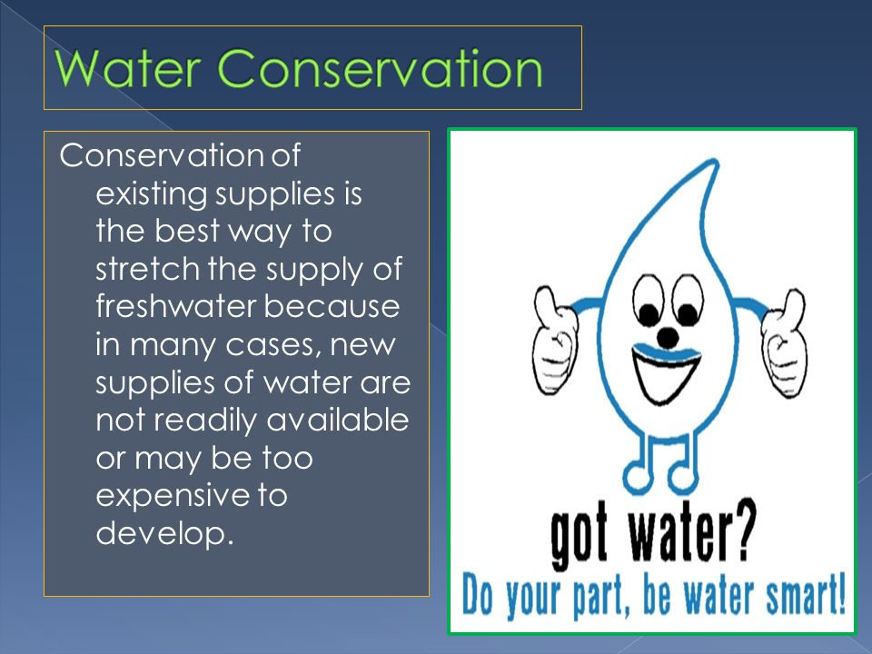Conservation of existing supplies is the best way to stretch the supply of freshwater because in many cases, new supplies of water are not readily available or may be too expensive to develop.