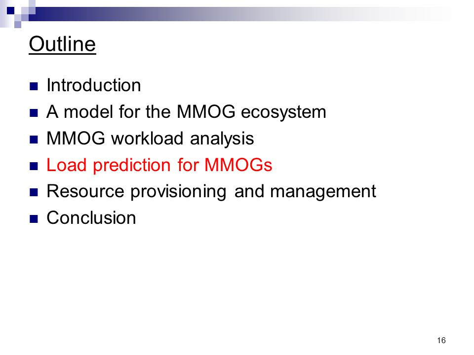16 Outline Introduction A model for the MMOG ecosystem MMOG workload analysis Load prediction for MMOGs Resource provisioning and management Conclusion