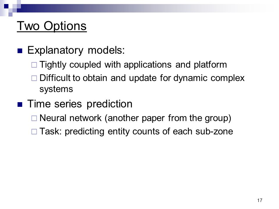 17 Two Options Explanatory models:  Tightly coupled with applications and platform  Difficult to obtain and update for dynamic complex systems Time series prediction  Neural network (another paper from the group)  Task: predicting entity counts of each sub-zone