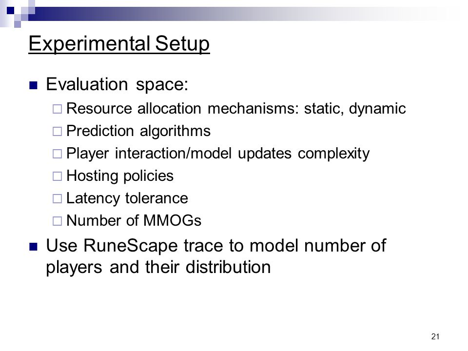 21 Experimental Setup Evaluation space:  Resource allocation mechanisms: static, dynamic  Prediction algorithms  Player interaction/model updates complexity  Hosting policies  Latency tolerance  Number of MMOGs Use RuneScape trace to model number of players and their distribution