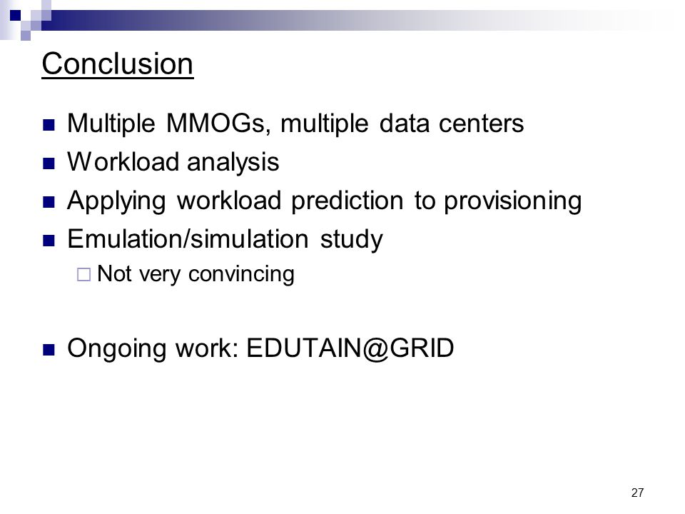 27 Conclusion Multiple MMOGs, multiple data centers Workload analysis Applying workload prediction to provisioning Emulation/simulation study  Not very convincing Ongoing work: