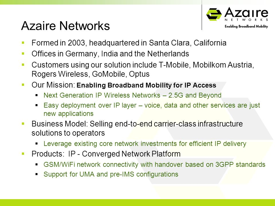 Azaire Networks  Formed in 2003, headquartered in Santa Clara, California  Offices in Germany, India and the Netherlands  Customers using our solution include T-Mobile, Mobilkom Austria, Rogers Wireless, GoMobile, Optus  Our Mission: Enabling Broadband Mobility for IP Access  Next Generation IP Wireless Networks – 2.5G and Beyond  Easy deployment over IP layer – voice, data and other services are just new applications  Business Model: Selling end-to-end carrier-class infrastructure solutions to operators  Leverage existing core network investments for efficient IP delivery  Products: IP - Converged Network Platform  GSM/WiFi network connectivity with handover based on 3GPP standards  Support for UMA and pre-IMS configurations