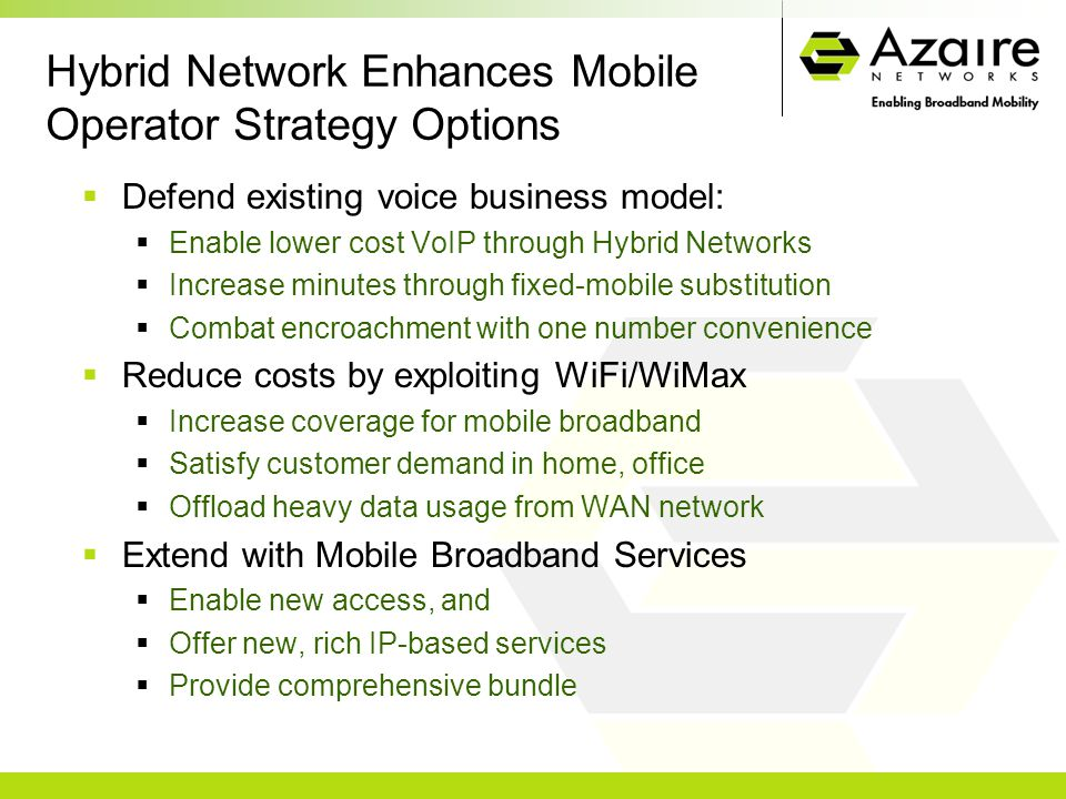 Hybrid Network Enhances Mobile Operator Strategy Options  Defend existing voice business model:  Enable lower cost VoIP through Hybrid Networks  Increase minutes through fixed-mobile substitution  Combat encroachment with one number convenience  Reduce costs by exploiting WiFi/WiMax  Increase coverage for mobile broadband  Satisfy customer demand in home, office  Offload heavy data usage from WAN network  Extend with Mobile Broadband Services  Enable new access, and  Offer new, rich IP-based services  Provide comprehensive bundle