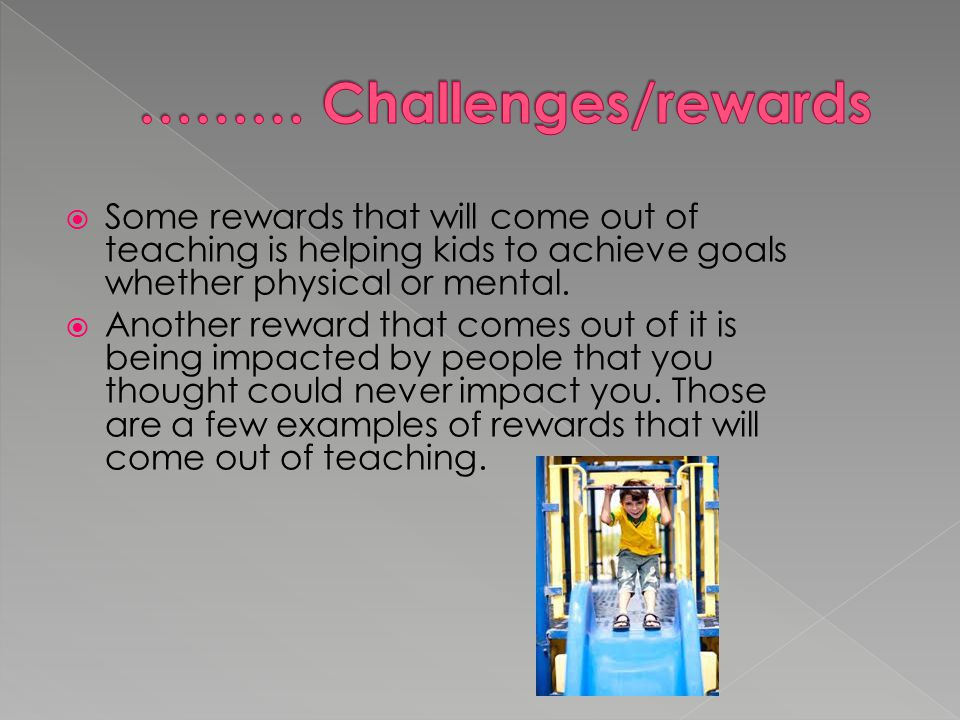  Some rewards that will come out of teaching is helping kids to achieve goals whether physical or mental.