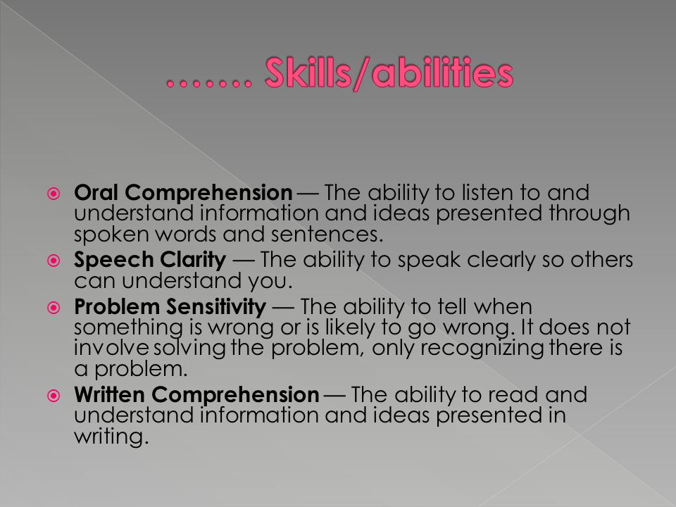  Oral Comprehension — The ability to listen to and understand information and ideas presented through spoken words and sentences.