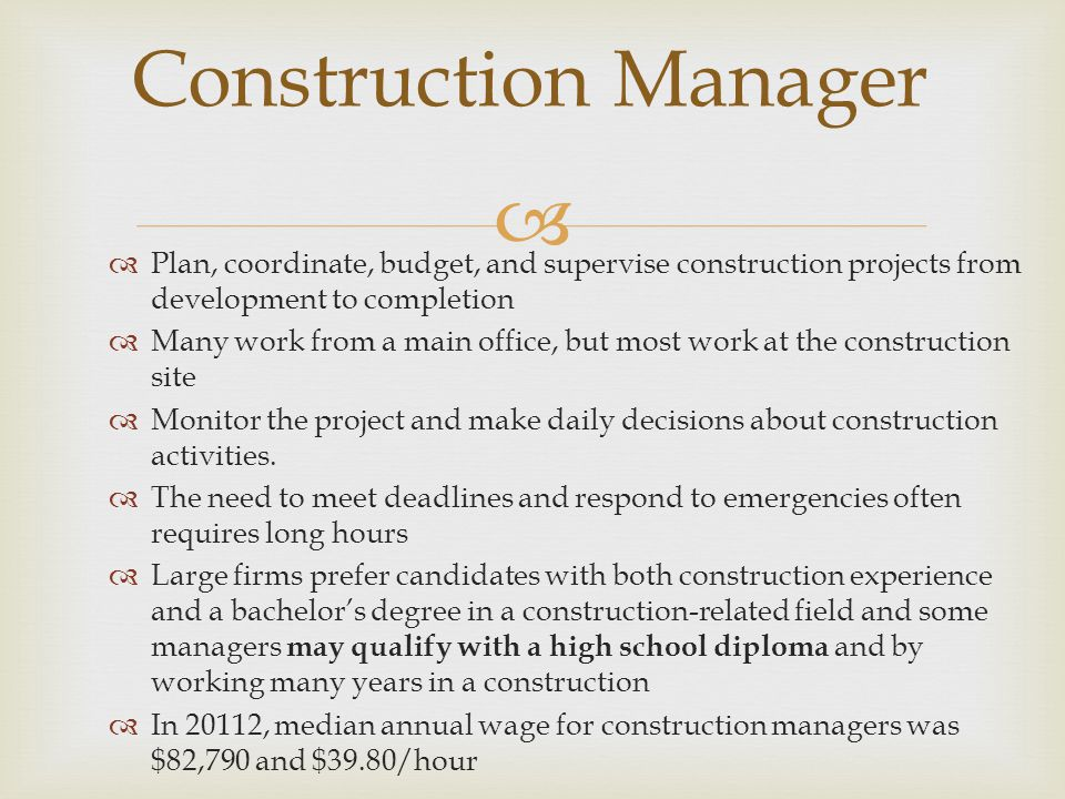   Plan, coordinate, budget, and supervise construction projects from development to completion  Many work from a main office, but most work at the construction site  Monitor the project and make daily decisions about construction activities.