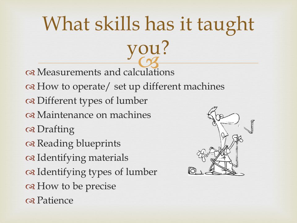  Measurements and calculations  How to operate/ set up different machines  Different types of lumber  Maintenance on machines  Drafting  Reading blueprints  Identifying materials  Identifying types of lumber  How to be precise  Patience What skills has it taught you
