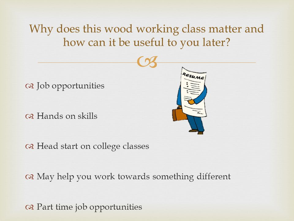   Job opportunities  Hands on skills  Head start on college classes  May help you work towards something different  Part time job opportunities Why does this wood working class matter and how can it be useful to you later