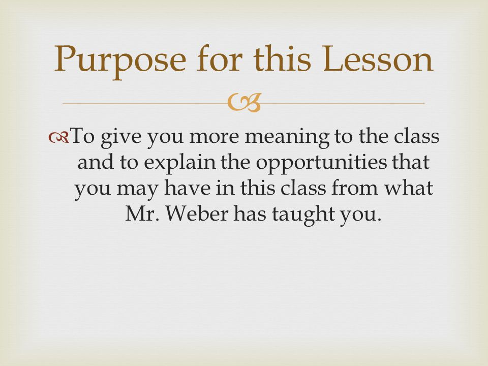   To give you more meaning to the class and to explain the opportunities that you may have in this class from what Mr.