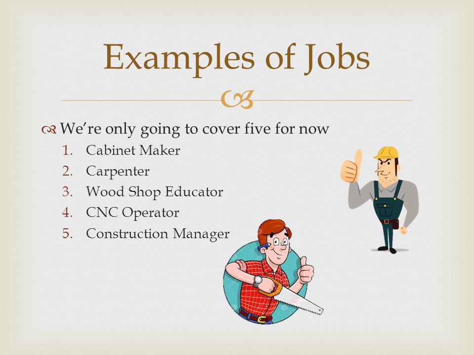   We're only going to cover five for now 1.Cabinet Maker 2.Carpenter 3.Wood Shop Educator 4.CNC Operator 5.Construction Manager Examples of Jobs