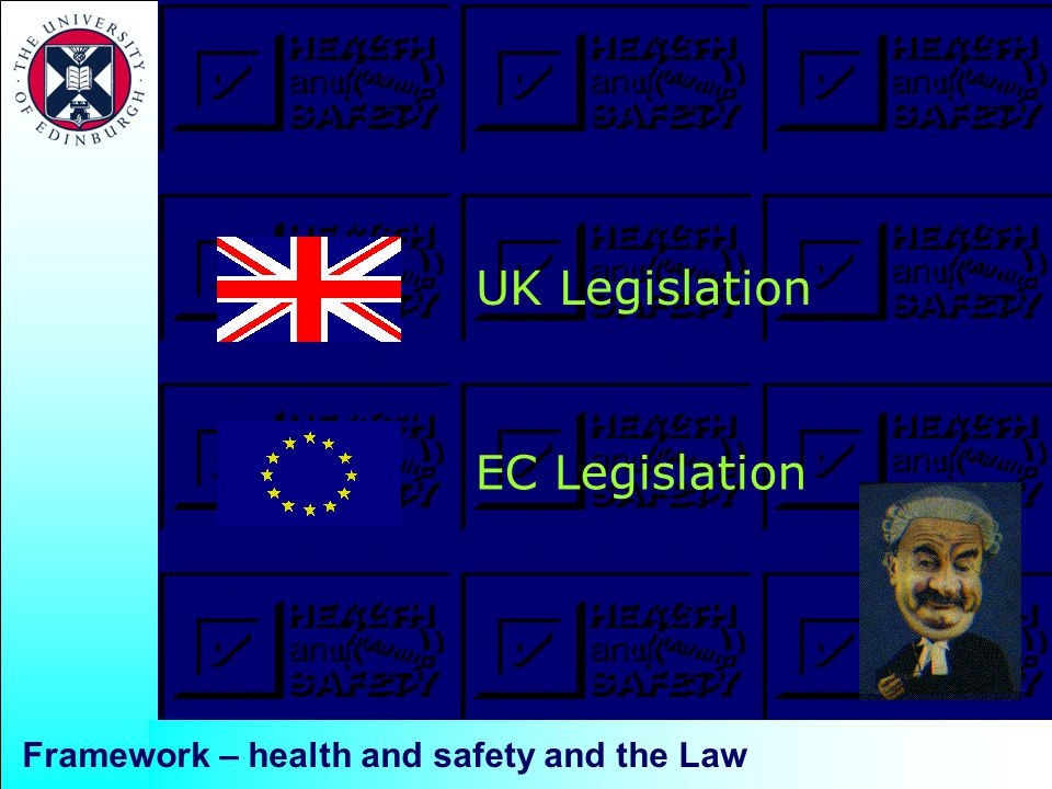 Framework – health and safety and the Law UK Legislation EC Legislation