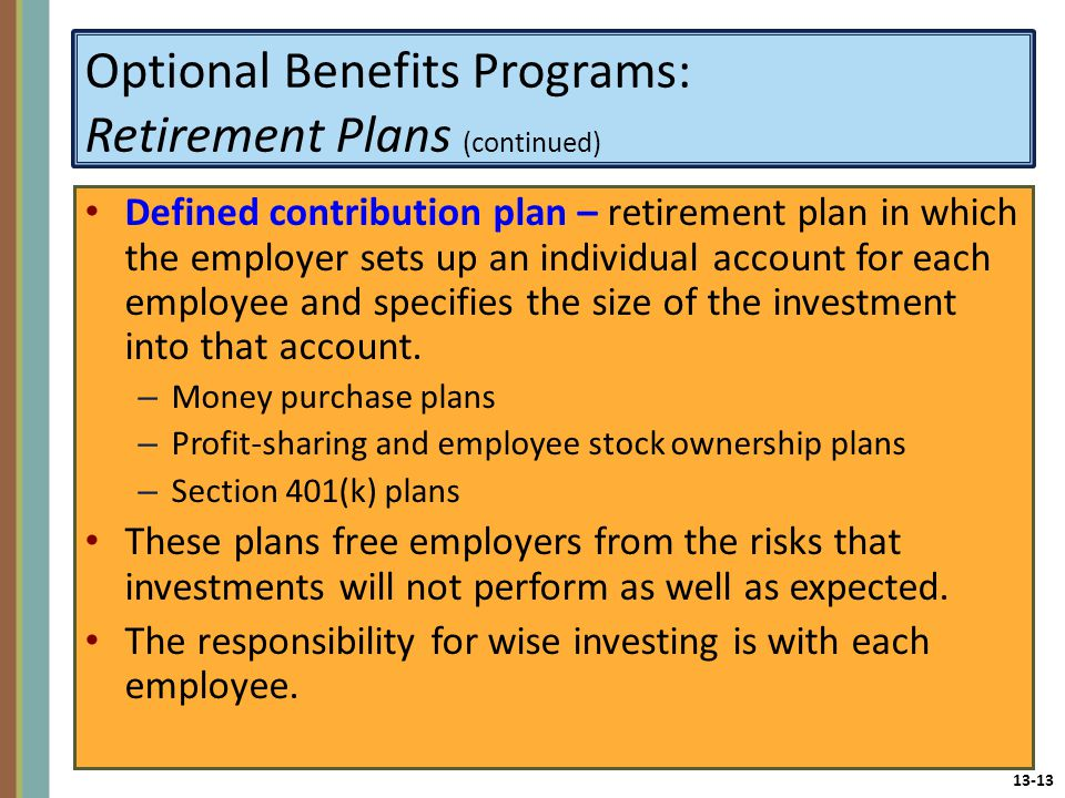 13-13 Optional Benefits Programs: Retirement Plans (continued) Defined contribution plan – retirement plan in which the employer sets up an individual account for each employee and specifies the size of the investment into that account.