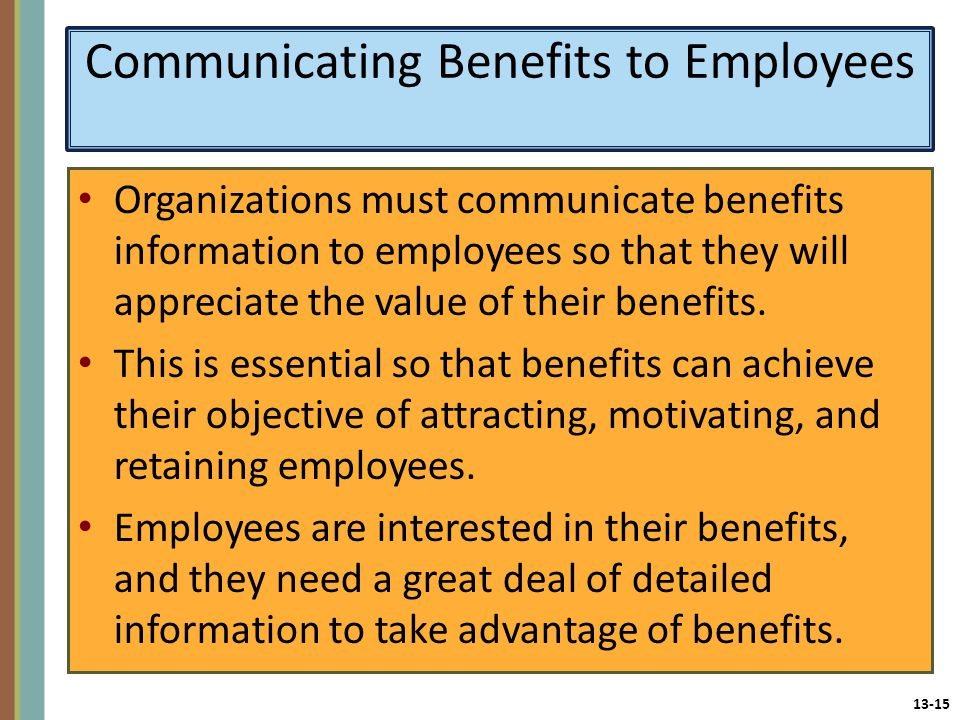 13-15 Communicating Benefits to Employees Organizations must communicate benefits information to employees so that they will appreciate the value of their benefits.