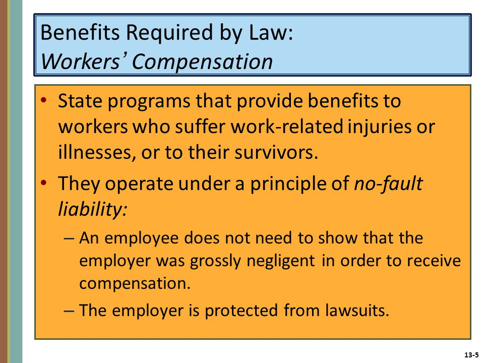 13-5 Benefits Required by Law: Workers' Compensation State programs that provide benefits to workers who suffer work-related injuries or illnesses, or to their survivors.