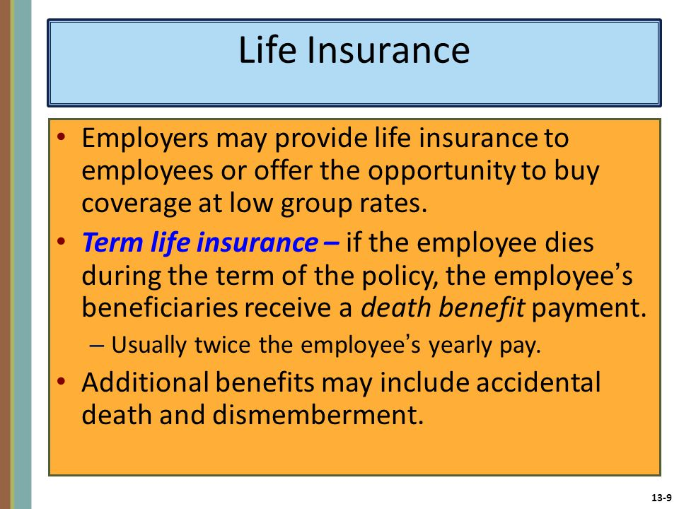 13-9 Life Insurance Employers may provide life insurance to employees or offer the opportunity to buy coverage at low group rates.