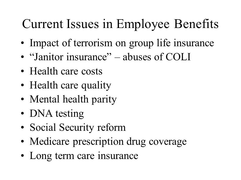 Current Issues in Employee Benefits Impact of terrorism on group life insurance Janitor insurance – abuses of COLI Health care costs Health care quality Mental health parity DNA testing Social Security reform Medicare prescription drug coverage Long term care insurance