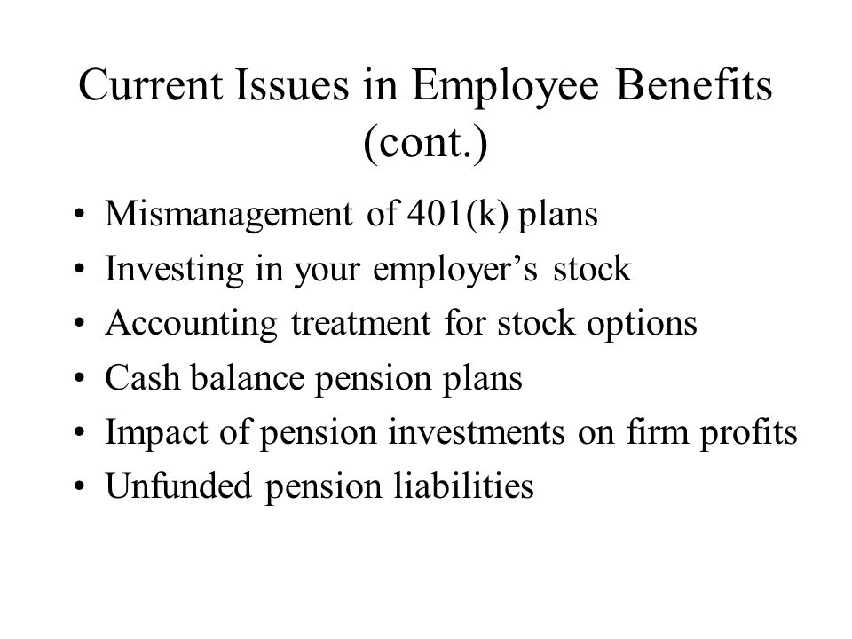 Current Issues in Employee Benefits (cont.) Mismanagement of 401(k) plans Investing in your employer's stock Accounting treatment for stock options Cash balance pension plans Impact of pension investments on firm profits Unfunded pension liabilities