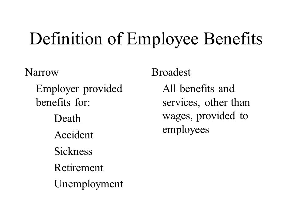 Definition of Employee Benefits Narrow Employer provided benefits for: Death Accident Sickness Retirement Unemployment Broadest All benefits and services, other than wages, provided to employees