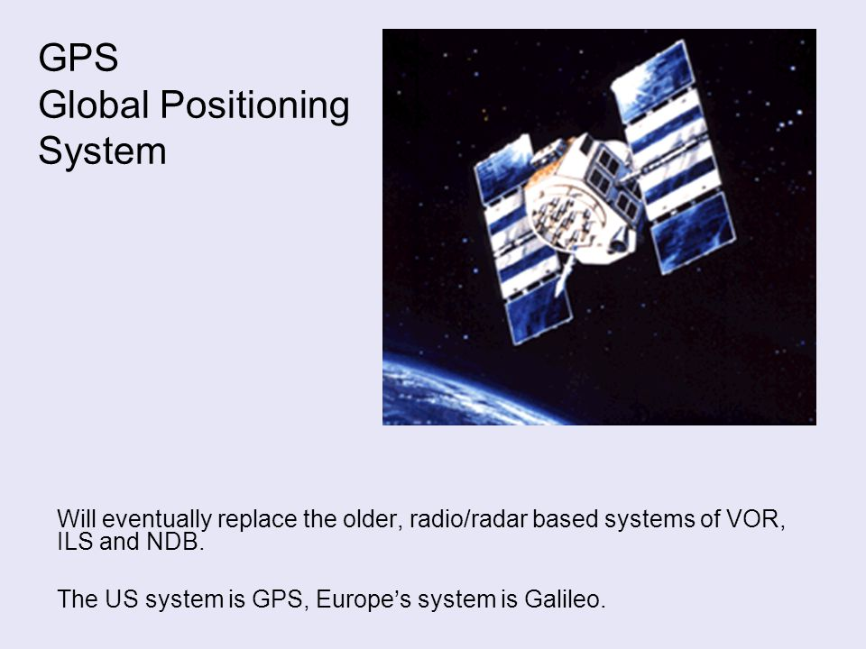 GPS Global Positioning System Will eventually replace the older, radio/radar based systems of VOR, ILS and NDB.