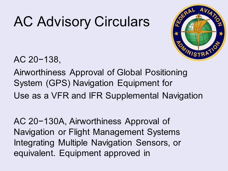 AC Advisory Circulars AC 20−138, Airworthiness Approval of Global Positioning System (GPS) Navigation Equipment for Use as a VFR and IFR Supplemental Navigation AC 20−130A, Airworthiness Approval of Navigation or Flight Management Systems Integrating Multiple Navigation Sensors, or equivalent.