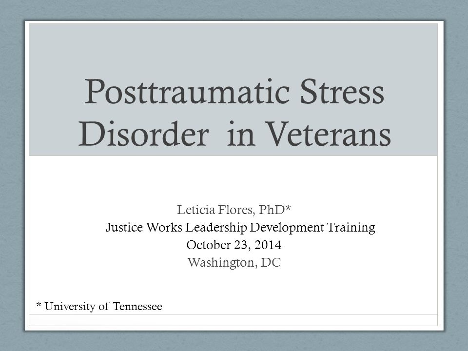 Posttraumatic Stress Disorder in Veterans Leticia Flores, PhD* E Justice Works Leadership Development Training October 23, , 2014 Washington, DC * University of Tennessee