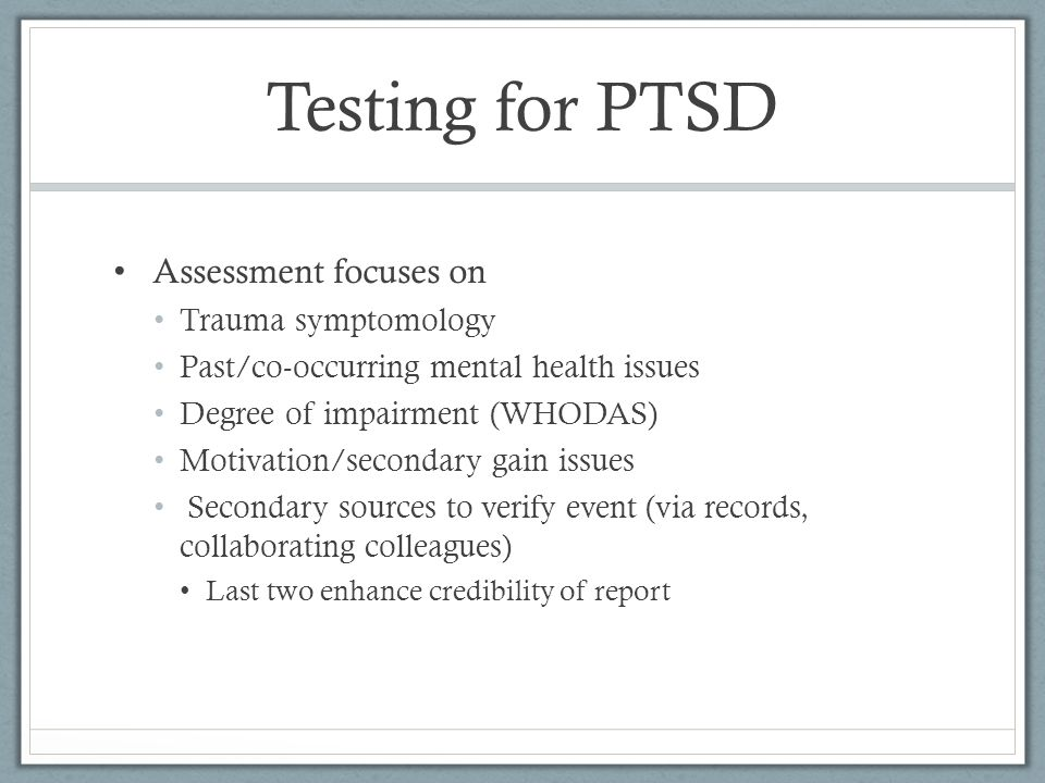 Testing for PTSD Assessment focuses on Trauma symptomology Past/co-occurring mental health issues Degree of impairment (WHODAS) Motivation/secondary gain issues Secondary sources to verify event (via records, collaborating colleagues) Last two enhance credibility of report