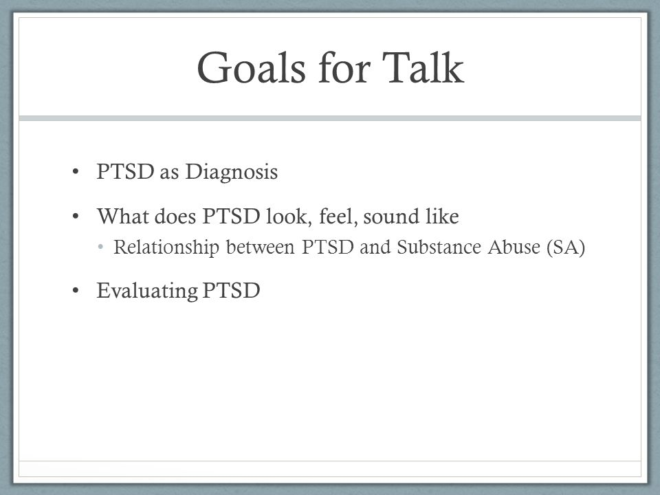 Goals for Talk PTSD as Diagnosis What does PTSD look, feel, sound like Relationship between PTSD and Substance Abuse (SA) Evaluating PTSD