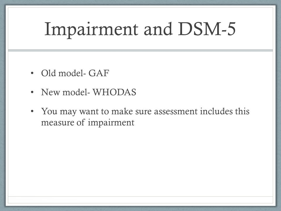 Impairment and DSM-5 Old model- GAF New model- WHODAS You may want to make sure assessment includes this measure of impairment