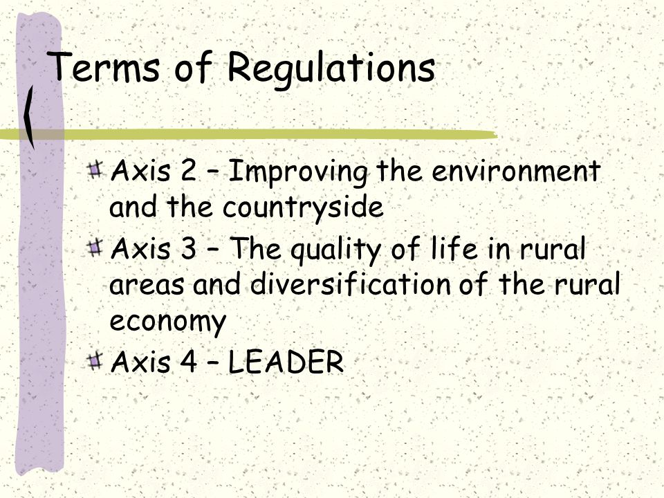 Terms of Regulations Axis 2 – Improving the environment and the countryside Axis 3 – The quality of life in rural areas and diversification of the rural economy Axis 4 – LEADER