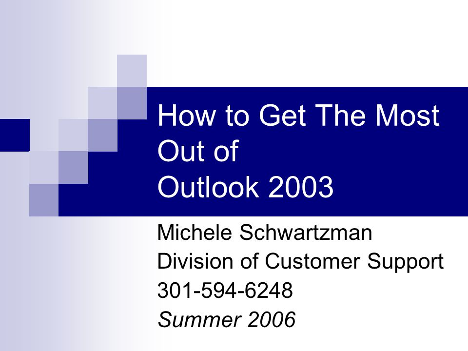 How to Get The Most Out of Outlook 2003 Michele Schwartzman Division of Customer Support Summer 2006