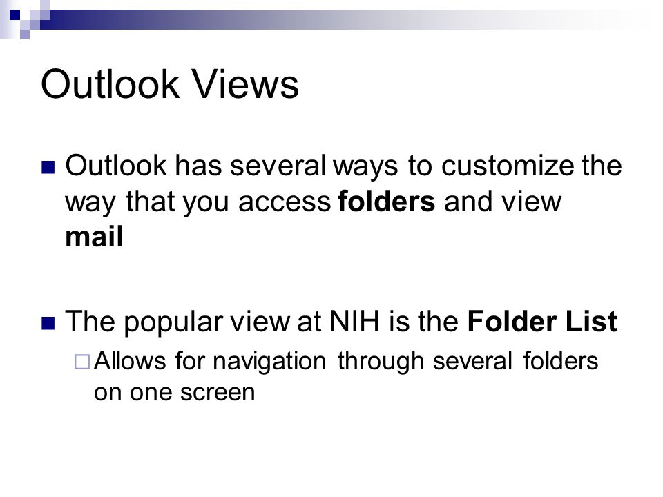 Outlook Views Outlook has several ways to customize the way that you access folders and view mail The popular view at NIH is the Folder List  Allows for navigation through several folders on one screen