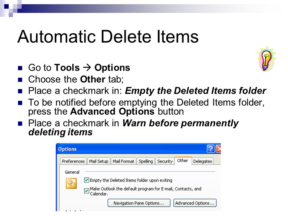 Automatic Delete Items Go to Tools  Options Choose the Other tab; Place a checkmark in: Empty the Deleted Items folder To be notified before emptying the Deleted Items folder, press the Advanced Options button Place a checkmark in Warn before permanently deleting items
