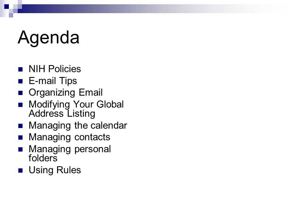 Agenda NIH Policies  Tips Organizing  Modifying Your Global Address Listing Managing the calendar Managing contacts Managing personal folders Using Rules