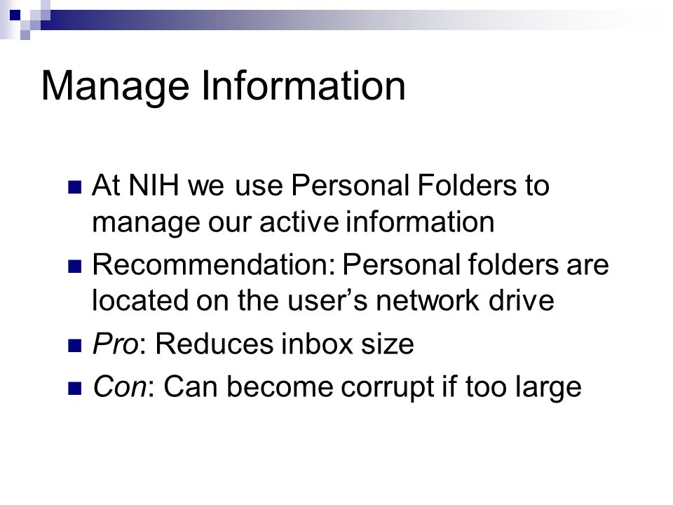 Manage Information At NIH we use Personal Folders to manage our active information Recommendation: Personal folders are located on the user's network drive Pro: Reduces inbox size Con: Can become corrupt if too large