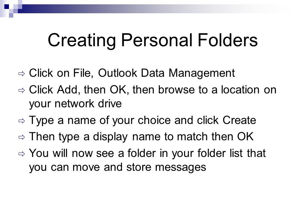 Creating Personal Folders  Click on File, Outlook Data Management  Click Add, then OK, then browse to a location on your network drive  Type a name of your choice and click Create  Then type a display name to match then OK  You will now see a folder in your folder list that you can move and store messages