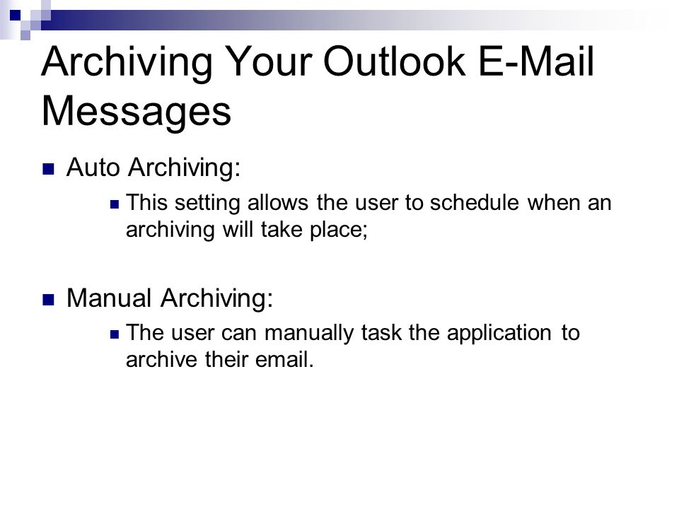 Archiving Your Outlook  Messages Auto Archiving: This setting allows the user to schedule when an archiving will take place; Manual Archiving: The user can manually task the application to archive their  .
