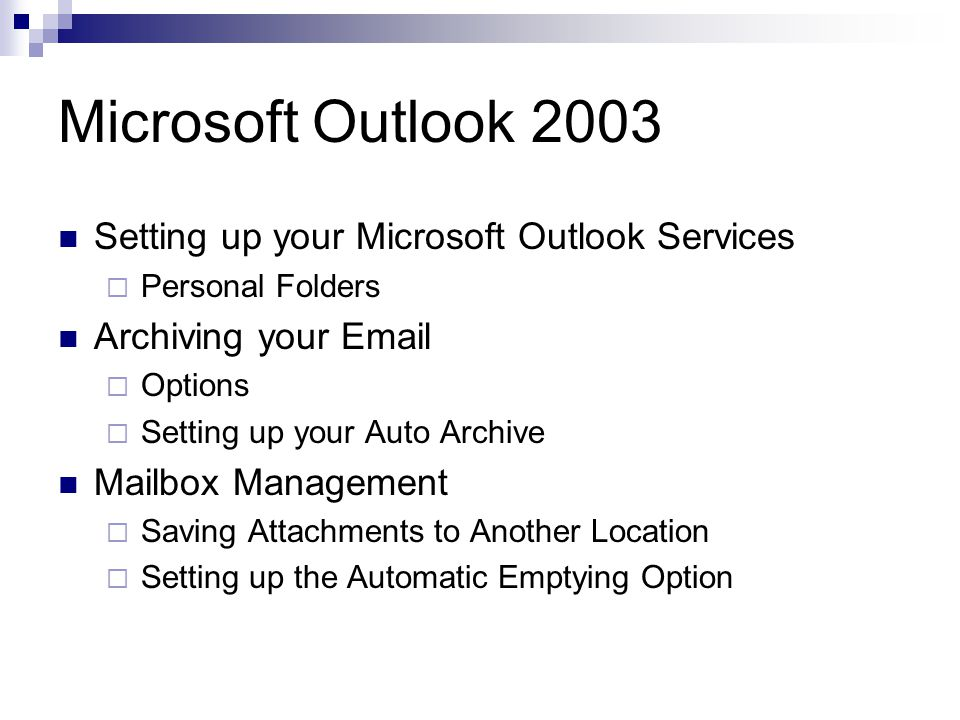 Microsoft Outlook 2003 Setting up your Microsoft Outlook Services  Personal Folders Archiving your   Options  Setting up your Auto Archive Mailbox Management  Saving Attachments to Another Location  Setting up the Automatic Emptying Option