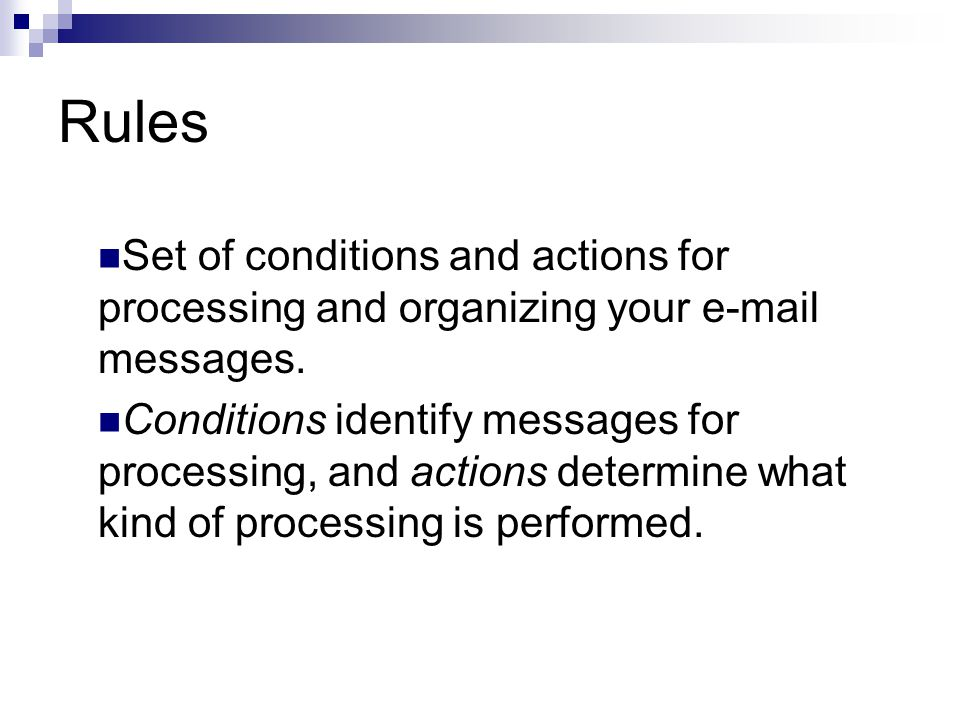 Rules Set of conditions and actions for processing and organizing your e ‑ mail messages.