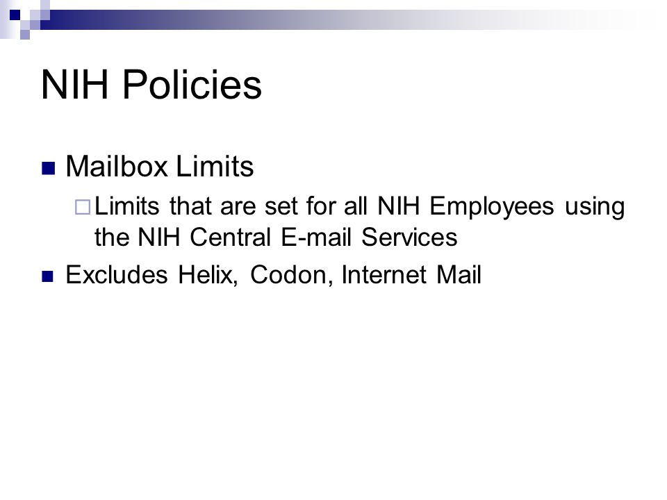 NIH Policies Mailbox Limits  Limits that are set for all NIH Employees using the NIH Central  Services Excludes Helix, Codon, Internet Mail