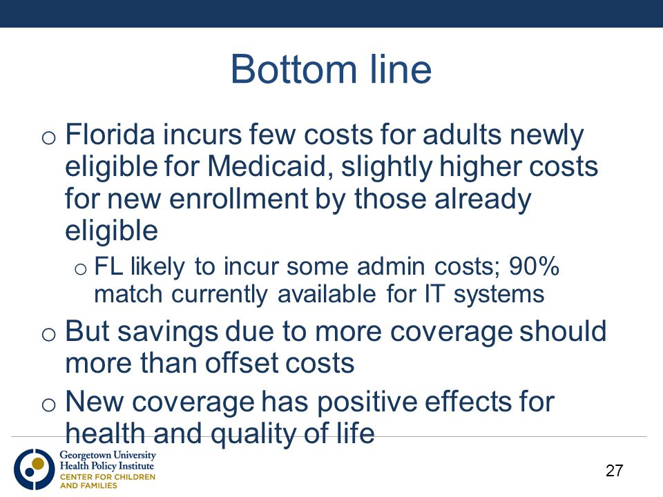 Bottom line o Florida incurs few costs for adults newly eligible for Medicaid, slightly higher costs for new enrollment by those already eligible o FL likely to incur some admin costs; 90% match currently available for IT systems o But savings due to more coverage should more than offset costs o New coverage has positive effects for health and quality of life 27