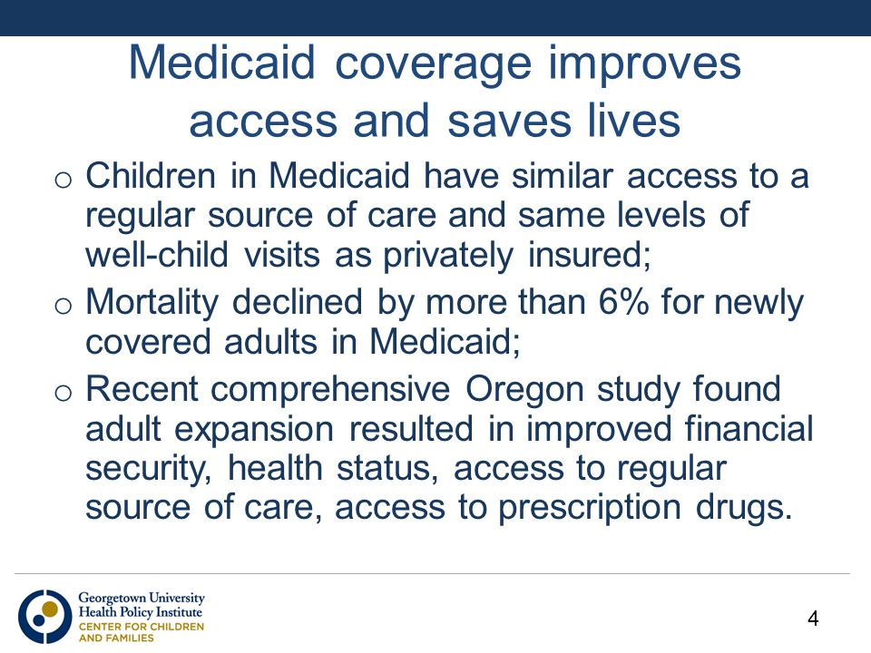 Medicaid coverage improves access and saves lives o Children in Medicaid have similar access to a regular source of care and same levels of well-child visits as privately insured; o Mortality declined by more than 6% for newly covered adults in Medicaid; o Recent comprehensive Oregon study found adult expansion resulted in improved financial security, health status, access to regular source of care, access to prescription drugs.