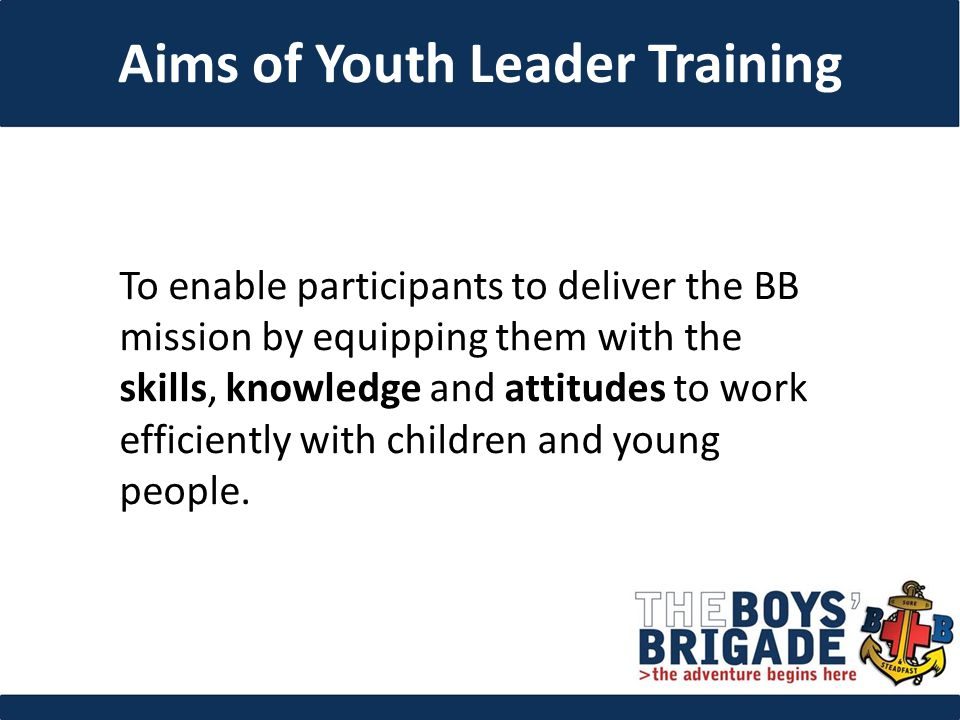 To enable participants to deliver the BB mission by equipping them with the skills, knowledge and attitudes to work efficiently with children and young people.