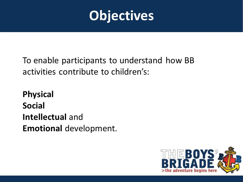 To enable participants to understand how BB activities contribute to children's: Physical Social Intellectual and Emotional development.