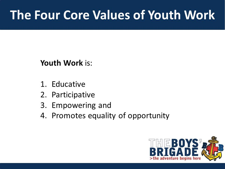 Youth Work is: 1.Educative 2.Participative 3.Empowering and 4.Promotes equality of opportunity The Four Core Values of Youth Work