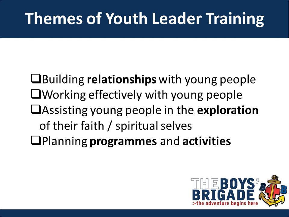  Building relationships with young people  Working effectively with young people  Assisting young people in the exploration of their faith / spiritual selves  Planning programmes and activities Themes of Youth Leader Training