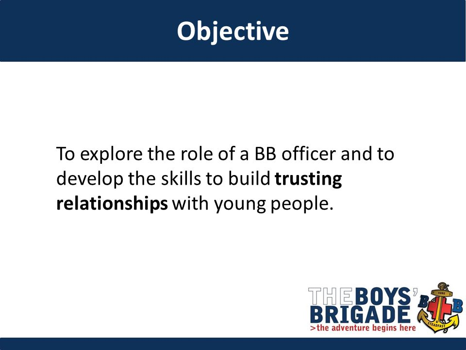 To explore the role of a BB officer and to develop the skills to build trusting relationships with young people.