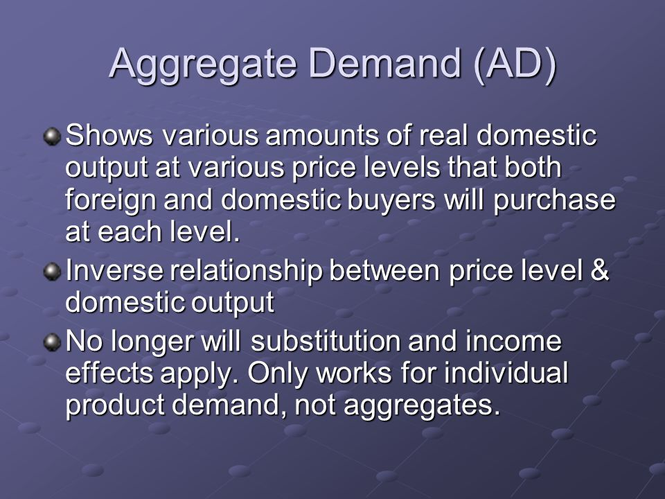 Aggregate Demand (AD) Shows various amounts of real domestic output at various price levels that both foreign and domestic buyers will purchase at each level.